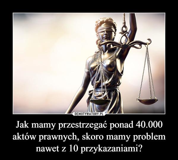 Jak mamy przestrzegać ponad 40.000 aktów prawnych, skoro mamy problem nawet z 10 przykazaniami? –