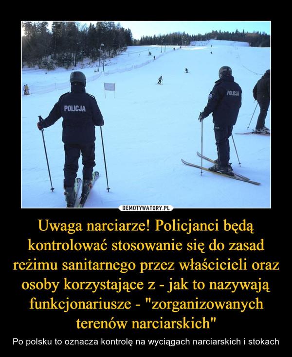 """Uwaga narciarze! Policjanci będą kontrolować stosowanie się do zasad reżimu sanitarnego przez właścicieli oraz osoby korzystające z - jak to nazywają funkcjonariusze - """"zorganizowanych terenów narciarskich"""" – Po polsku to oznacza kontrolę na wyciągach narciarskich i stokach"""