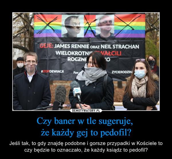 Czy baner w tle sugeruje, że każdy gej to pedofil? – Jeśli tak, to gdy znajdę podobne i gorsze przypadki w Kościele to czy będzie to oznaczało, że każdy ksiądz to pedofil?