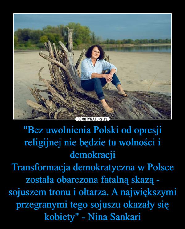 """""""Bez uwolnienia Polski od opresji religijnej nie będzie tu wolności i demokracjiTransformacja demokratyczna w Polsce została obarczona fatalną skazą - sojuszem tronu i ołtarza. A największymi przegranymi tego sojuszu okazały się kobiety"""" - Nina Sankari –"""