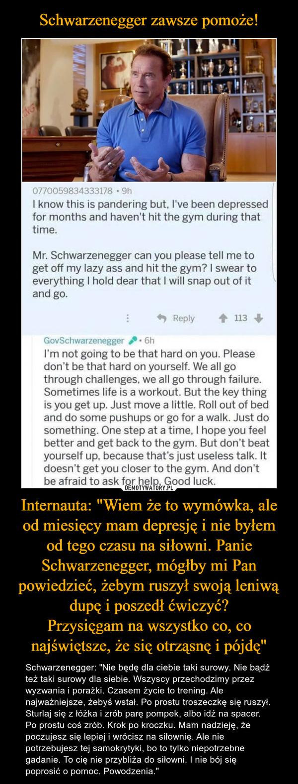"""Internauta: """"Wiem że to wymówka, ale od miesięcy mam depresję i nie byłem od tego czasu na siłowni. Panie Schwarzenegger, mógłby mi Pan powiedzieć, żebym ruszył swoją leniwą dupę i poszedł ćwiczyć?Przysięgam na wszystko co, co najświętsze, że się otrząsnę i pójdę"""" – Schwarzenegger: """"Nie będę dla ciebie taki surowy. Nie bądź też taki surowy dla siebie. Wszyscy przechodzimy przez wyzwania i porażki. Czasem życie to trening. Ale najważniejsze, żebyś wstał. Po prostu troszeczkę się ruszył. Sturlaj się z łóżka i zrób parę pompek, albo idź na spacer. Po prostu coś zrób. Krok po kroczku. Mam nadzieję, że poczujesz się lepiej i wrócisz na siłownię. Ale nie potrzebujesz tej samokrytyki, bo to tylko niepotrzebne gadanie. To cię nie przybliża do siłowni. I nie bój się poprosić o pomoc. Powodzenia."""" NG0770059834333178 • 9hI know this is pandering but, l've been depressedfor months and haven't hit the gym during thattime.Mr. Schwarzenegger can you please tell me toget off my lazy ass and hit the gym? I swear toeverything I hold dear that I will snap out of itand go.Reply113GovSchwarzenegger6hI'm not going to be that hard on you. Pleasedon't be that hard on yourself. We all gothrough challenges, we all go through failure.Sometimes life is a workout. But the key thingis you get up. Just move a little. Roll out of bedand do some pushups or go for a walk. Just dosomething. One step at a time, I hope you feelbetter and get back to the gym. But don't beatyourself up, because that's just useless talk. Itdoesn't get you closer to the gym. And don'tbe afraid to ask for help. Good luck."""