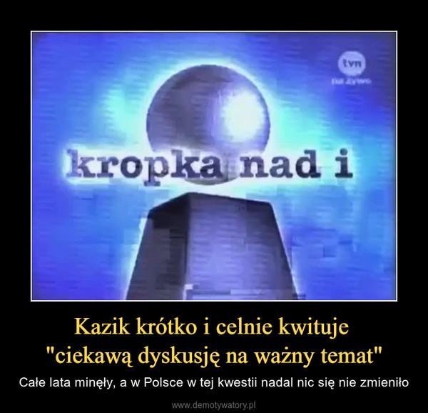 """Kazik krótko i celnie kwituje """"ciekawą dyskusję na ważny temat"""" – Całe lata minęły, a w Polsce w tej kwestii nadal nic się nie zmieniło"""