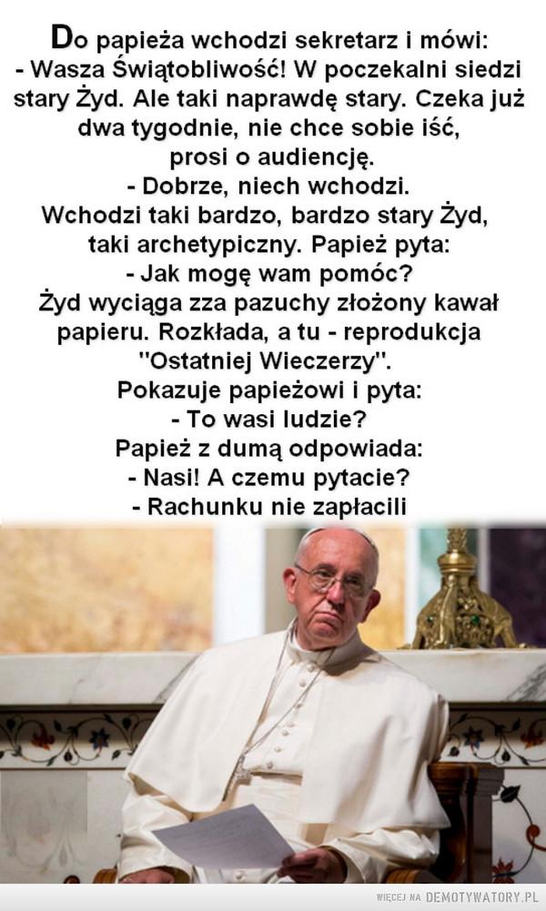 """Prędzej czy później –  Do papieża wchodzi sekretarz i mówi:- Wasza Świątobliwość! W poczekalni siedzistary Żyd. Ale taki naprawdę stary. Czeka jużdwa tygodnie, nie chce sobie iść,prosi o audiencję.- Dobrze, niech wchodzi.Wchodzi taki bardzo, bardzo stary Żyd,taki archetypiczny. Papież pyta:- Jak mogę wam pomóc?Żyd wyciąga zza pazuchy złożony kawałpapieru. Rozkłada, a tu - reprodukcja""""Ostatniej Wieczerzy"""".Pokazuje papieżowi i pyta:- To wasi ludzie?Papież z dumą odpowiada:Nasi! A czemu pytacie?- Rachunku nie zapłacili"""
