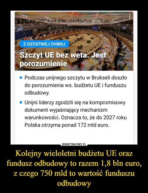 Kolejny wieloletni budżetu UE oraz fundusz odbudowy to razem 1,8 bln euro, z czego 750 mld to wartość funduszu odbudowy