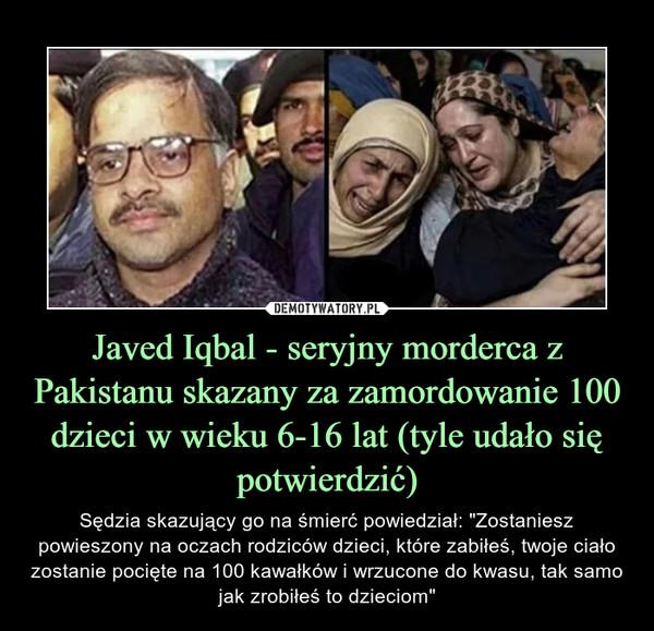 """Javed Iqbal - seryjny morderca z Pakistanu skazany za zamordowanie 100 dzieci w wieku 6-16 lat (tyle udało się potwierdzić) – Sędzia skazujący go na śmierć powiedział: """"Zostaniesz powieszony na oczach rodziców dzieci, które zabiłeś, twoje ciało zostanie pocięte na 100 kawałków i wrzucone do kwasu, tak samo jak zrobiłeś to dzieciom"""""""