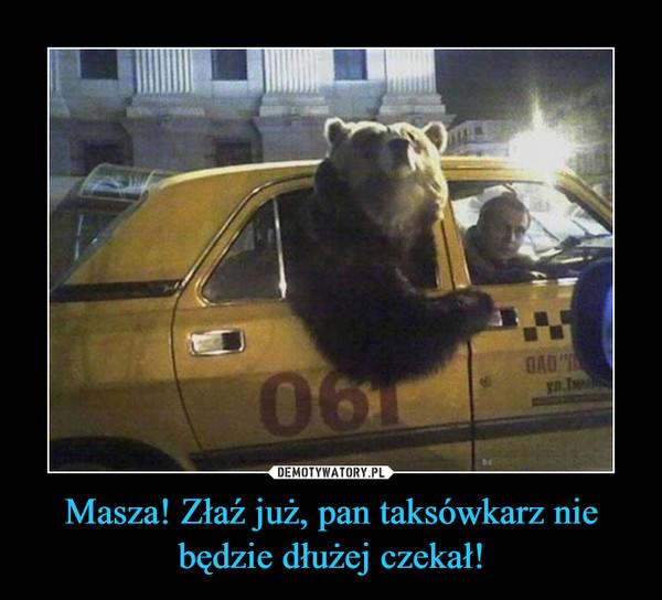 Masza! Złaź już, pan taksówkarz nie będzie dłużej czekał! –