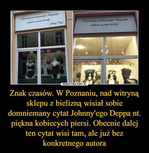 Znak czasów. W Poznaniu, nad witryną sklepu z bielizną wisiał sobie domniemany cytat Johnny'ego Deppa nt. piękna kobiecych piersi. Obecnie dalej ten cytat wisi tam, ale już bez konkretnego autora