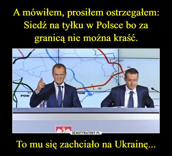 To mu się zachciało na Ukrainę... –