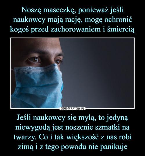 Noszę maseczkę, ponieważ jeśli naukowcy mają rację, mogę ochronić kogoś przed zachorowaniem i śmiercią Jeśli naukowcy się mylą, to jedyną niewygodą jest noszenie szmatki na twarzy. Co i tak większość z nas robi zimą i z tego powodu nie panikuje