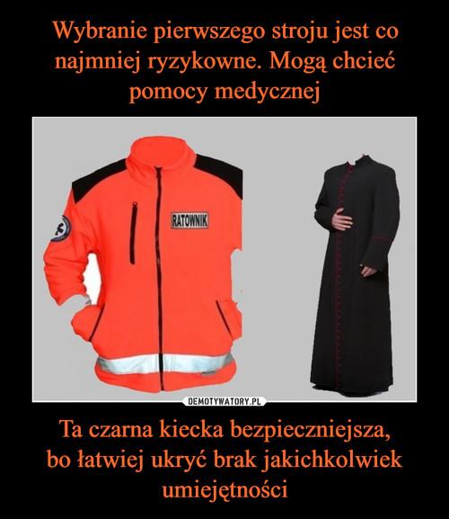Wybranie pierwszego stroju jest co najmniej ryzykowne. Mogą chcieć pomocy medycznej Ta czarna kiecka bezpieczniejsza, bo łatwiej ukryć brak jakichkolwiek umiejętności