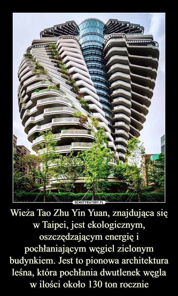 Wieża Tao Zhu Yin Yuan, znajdująca się w Taipei, jest ekologicznym, oszczędzającym energię i pochłaniającym węgiel zielonym budynkiem. Jest to pionowa architektura leśna, która pochłania dwutlenek węgla w ilości około 130 ton rocznie –