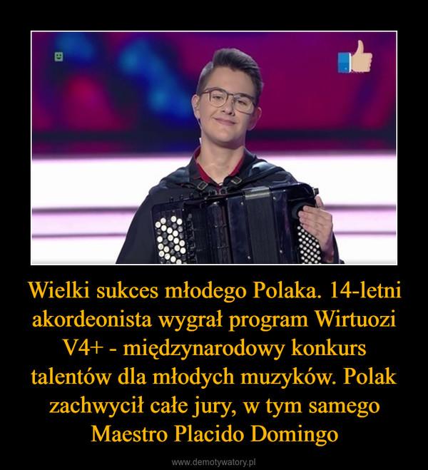 Wielki sukces młodego Polaka. 14-letni akordeonista wygrał program Wirtuozi V4+ - międzynarodowy konkurs talentów dla młodych muzyków. Polak zachwycił całe jury, w tym samego Maestro Placido Domingo –