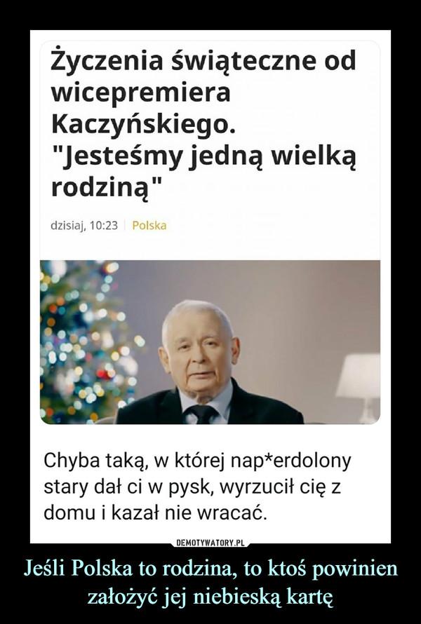 """Jeśli Polska to rodzina, to ktoś powinien założyć jej niebieską kartę –  Życzenia świąteczne odwicepremieraKaczyńskiego.""""Jesteśmy jedną wielkąrodziną""""dzisiaj, 10:23 PolskaChyba taką, w której nap*erdolonystary dał ci w pysk, wyrzucił cię zdomu i kazał nie wracać."""