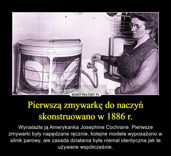Pierwszą zmywarkę do naczyń skonstruowano w 1886 r. – Wynalazła ją Amerykanka Josephine Cochrane. Pierwsze zmywarki były napędzane ręcznie, kolejne modele wyposażono w silnik parowy, ale zasada działania była niemal identyczna jak te używane współcześnie.