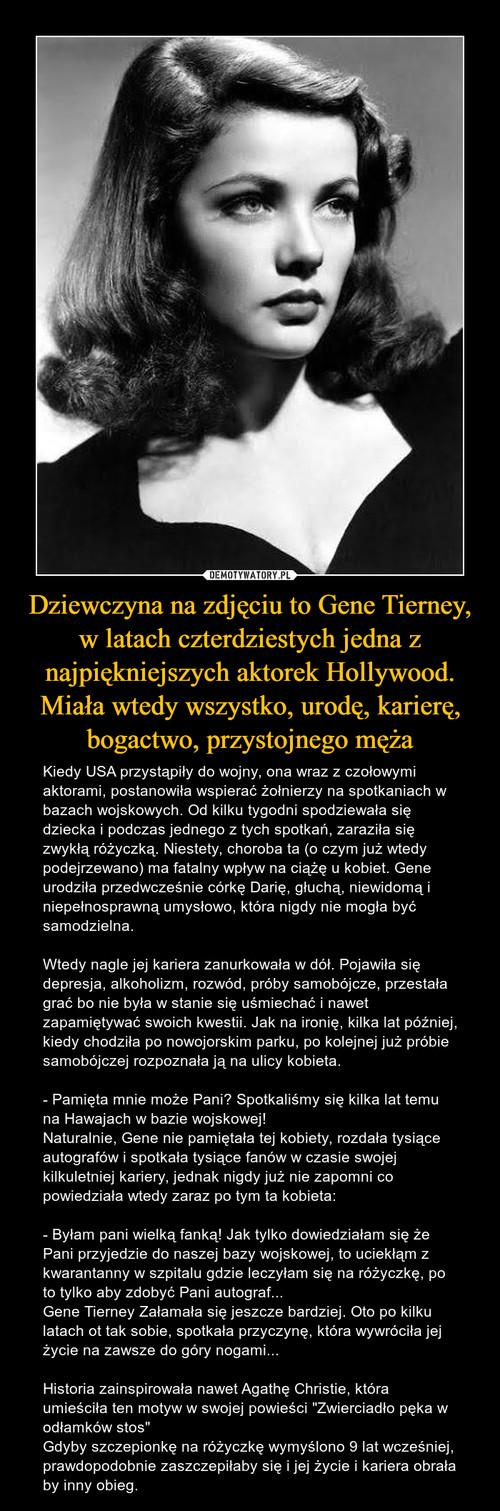 Dziewczyna na zdjęciu to Gene Tierney, w latach czterdziestych jedna z najpiękniejszych aktorek Hollywood. Miała wtedy wszystko, urodę, karierę, bogactwo, przystojnego męża