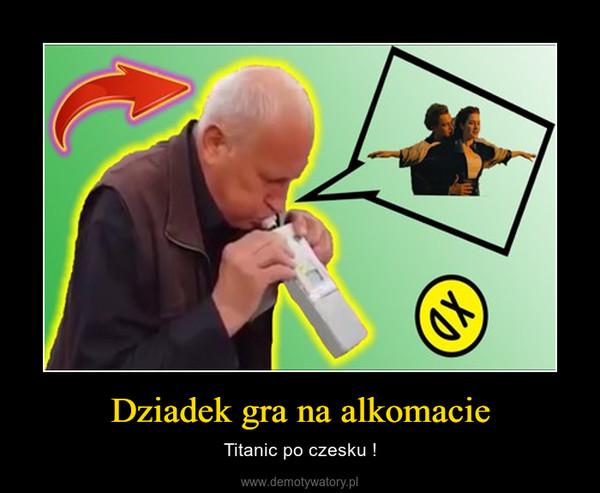 Dziadek gra na alkomacie – Titanic po czesku !