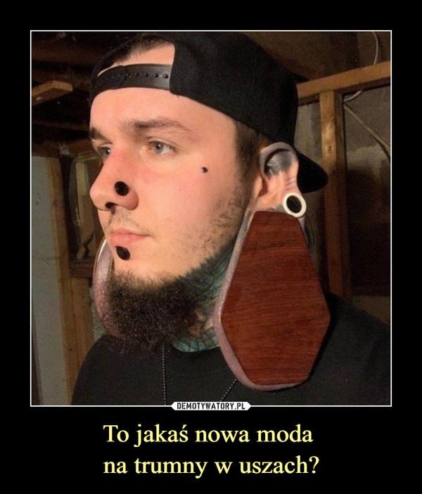 To jakaś nowa moda na trumny w uszach? –