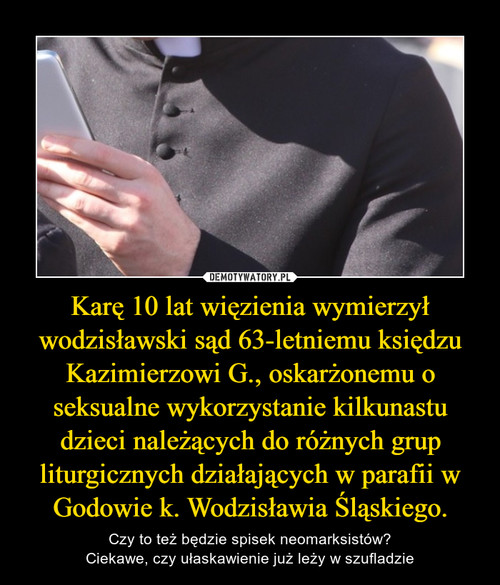 Karę 10 lat więzienia wymierzył wodzisławski sąd 63-letniemu księdzu Kazimierzowi G., oskarżonemu o seksualne wykorzystanie kilkunastu dzieci należących do różnych grup liturgicznych działających w parafii w Godowie k. Wodzisławia Śląskiego.