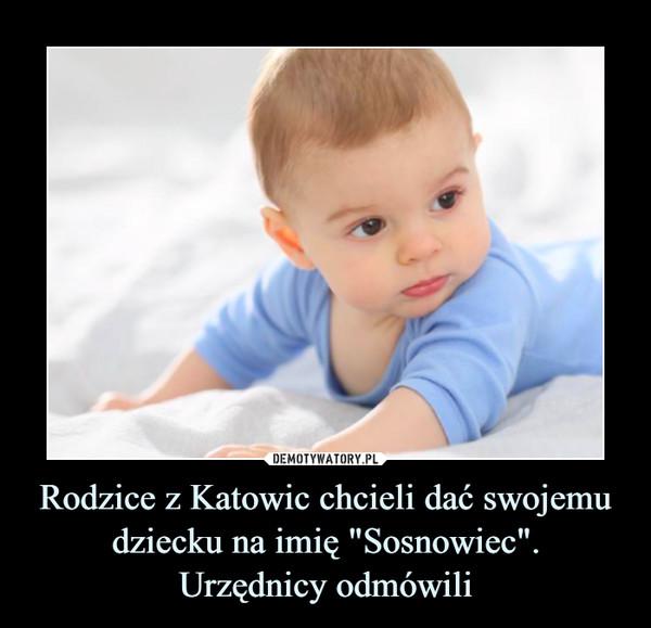 """Rodzice z Katowic chcieli dać swojemu dziecku na imię """"Sosnowiec"""".Urzędnicy odmówili –"""