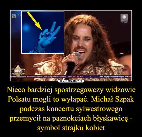 Nieco bardziej spostrzegawczy widzowie Polsatu mogli to wyłapać. Michał Szpak podczas koncertu sylwestrowego przemycił na paznokciach błyskawicę - symbol strajku kobiet