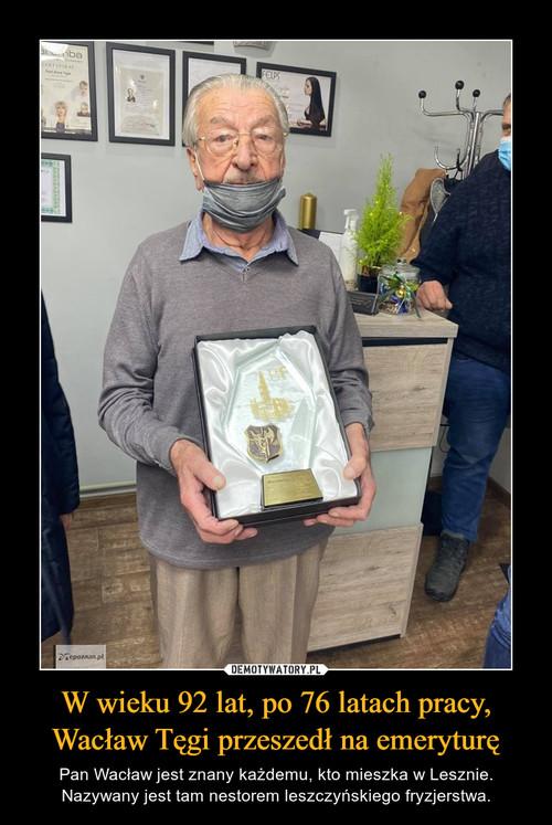 W wieku 92 lat, po 76 latach pracy, Wacław Tęgi przeszedł na emeryturę