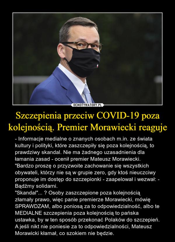 """Szczepienia przeciw COVID-19 poza kolejnością. Premier Morawiecki reaguje – - Informacje medialne o znanych osobach m.in. ze świata kultury i polityki, które zaszczepiły się poza kolejnością, to prawdziwy skandal. Nie ma żadnego uzasadnienia dla łamania zasad - ocenił premier Mateusz Morawiecki. """"Bardzo proszę o przyzwoite zachowanie się wszystkich obywateli, którzy nie są w grupie zero, gdy ktoś nieuczciwy proponuje im dostęp do szczepionki - zaapelował i wezwał: - Bądźmy solidarni.""""Skandal""""... ? Osoby zaszczepione poza kolejnością złamały prawo, więc panie premierze Morawiecki, mówię SPRAWDZAM, albo poniosą za to odpowiedzialność, albo te MEDIALNE szczepienia poza kolejnością to pańska ustawka, by w ten sposób przekonać Polaków do szczepień.A jeśli nikt nie poniesie za to odpowiedzialności, Mateusz Morawicki kłamał, co szokiem nie będzie."""