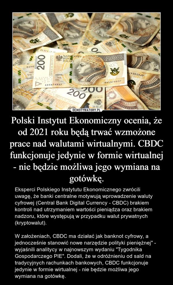 """Polski Instytut Ekonomiczny ocenia, że od 2021 roku będą trwać wzmożone prace nad walutami wirtualnymi. CBDC funkcjonuje jedynie w formie wirtualnej - nie będzie możliwa jego wymiana na gotówkę. – Eksperci Polskiego Instytutu Ekonomicznego zwrócili uwagę, że banki centralne motywują wprowadzenie waluty cyfrowej (Central Bank Digital Currency - CBDC) brakiem kontroli nad utrzymaniem wartości pieniądza oraz brakiem nadzoru, które występują w przypadku walut prywatnych (kryptowalut).W założeniach, CBDC ma działać jak banknot cyfrowy, a jednocześnie stanowić nowe narzędzie polityki pieniężnej"""" - wyjaśnili analitycy w najnowszym wydaniu """"Tygodnika Gospodarczego PIE"""". Dodali, że w odróżnieniu od sald na tradycyjnych rachunkach bankowych, CBDC funkcjonuje jedynie w formie wirtualnej - nie będzie możliwa jego wymiana na gotówkę."""