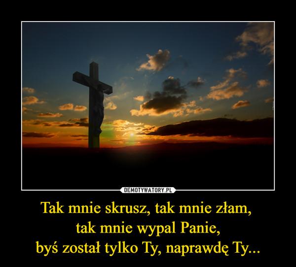 Tak mnie skrusz, tak mnie złam, tak mnie wypal Panie,byś został tylko Ty, naprawdę Ty... –
