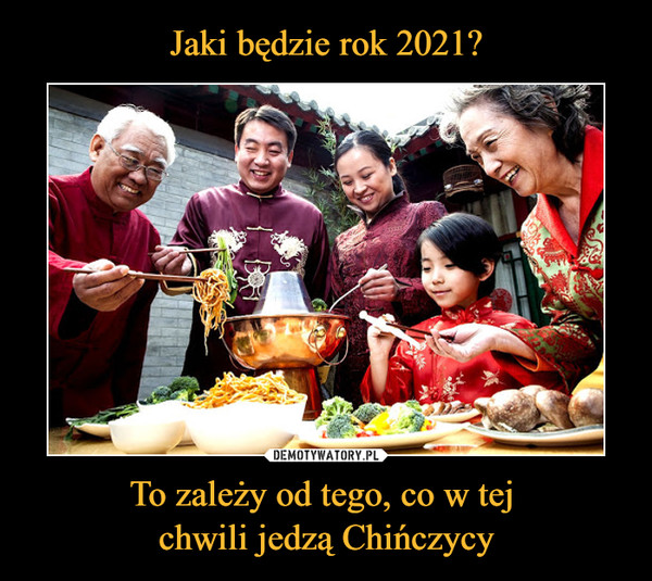 To zależy od tego, co w tej chwili jedzą Chińczycy –