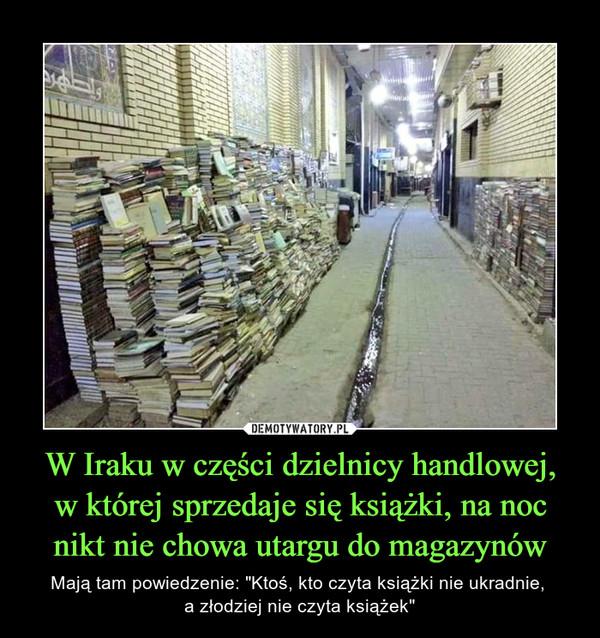 """W Iraku w części dzielnicy handlowej,w której sprzedaje się książki, na noc nikt nie chowa utargu do magazynów – Mają tam powiedzenie: """"Ktoś, kto czyta książki nie ukradnie, a złodziej nie czyta książek"""""""