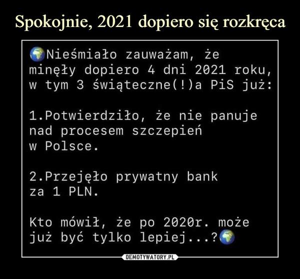 –  Nieśmiało zauważam, że minęły dopiero 4 dni 2021 roku, w tym 3 Swiąteczne(!)a PiS już: 1.Potwierdziło, że nie panuje nad procesem szczepień w Polsce. 2.Przejęło prywatny bank za ł PLN. Kto mówił, że po 2020r. może już być tylko lepiej...?