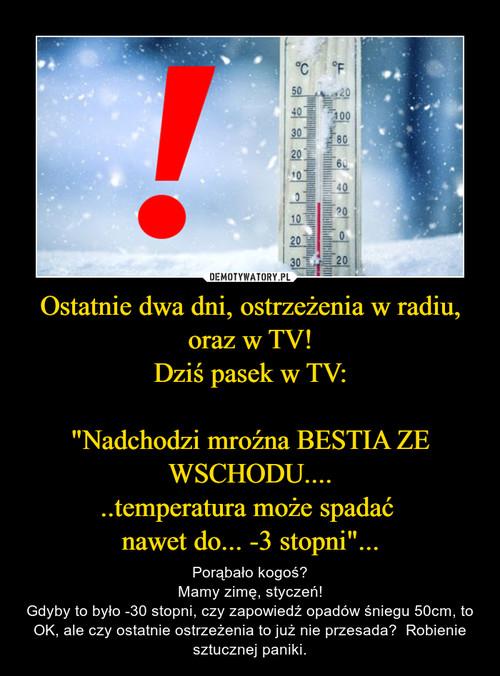 """Ostatnie dwa dni, ostrzeżenia w radiu, oraz w TV! Dziś pasek w TV:  """"Nadchodzi mroźna BESTIA ZE WSCHODU.... ..temperatura może spadać  nawet do... -3 stopni""""..."""