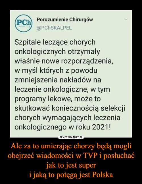 Ale za to umierając chorzy będą mogli obejrzeć wiadomości w TVP i posłuchać jak to jest super i jaką to potęgą jest Polska