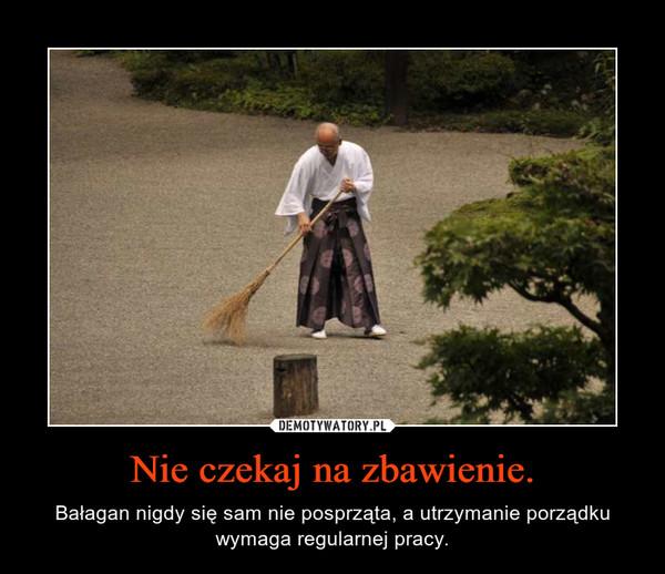 Nie czekaj na zbawienie. – Bałagan nigdy się sam nie posprząta, a utrzymanie porządku wymaga regularnej pracy.