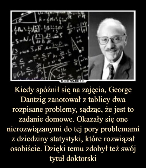 Kiedy spóźnił się na zajęcia, George Dantzig zanotował z tablicy dwa rozpisane problemy, sądząc, że jest to zadanie domowe. Okazały się one nierozwiązanymi do tej pory problemami z dziedziny statystyki, które rozwiązał osobiście. Dzięki temu zdobył też swój tytuł doktorski