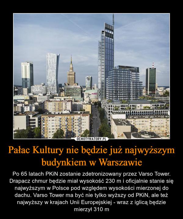 Pałac Kultury nie będzie już najwyższym budynkiem w Warszawie – Po 65 latach PKiN zostanie zdetronizowany przez Varso Tower. Drapacz chmur będzie miał wysokość 230 m i oficjalnie stanie się najwyższym w Polsce pod względem wysokości mierzonej do dachu. Varso Tower ma być nie tylko wyższy od PKiN, ale też najwyższy w krajach Unii Europejskiej - wraz z iglicą będzie mierzył 310 m