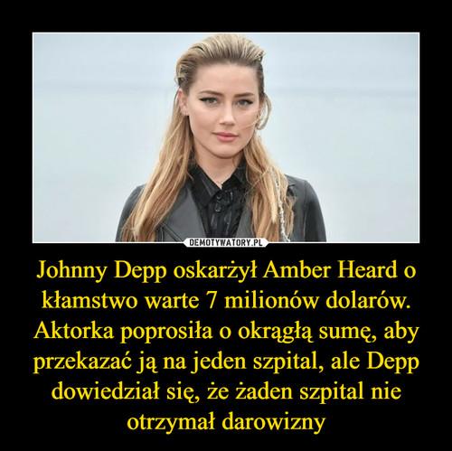 Johnny Depp oskarżył Amber Heard o kłamstwo warte 7 milionów dolarów. Aktorka poprosiła o okrągłą sumę, aby przekazać ją na jeden szpital, ale Depp dowiedział się, że żaden szpital nie otrzymał darowizny