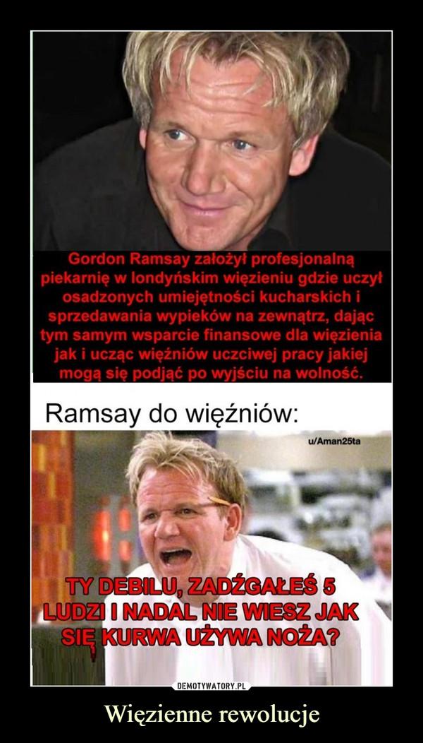 Więzienne rewolucje –  Gordon Ramsay założył profesjonalną piekarnię w londyńskim więzieniu gdzie uczył osadzonych umiejętności kucharskich i sprzedawania wypieków na zewnątrz, dając tym samym wsparcie finansowe dla więzienia jak i ucząc więźniów uczciwej pracy jakiej mogą się podjąć po wyjściu na wolność. Ramsay do więźniów: Ty debilu, zadźgałeś 5 osób i nadal nie wiesz jak się kurwa używa noża?