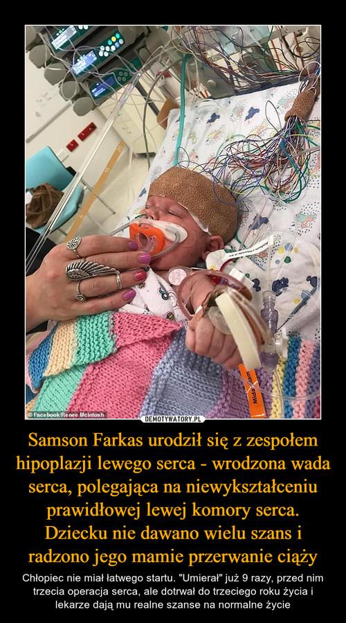 Samson Farkas urodził się z zespołem hipoplazji lewego serca - wrodzona wada serca, polegająca na niewykształceniu prawidłowej lewej komory serca. Dziecku nie dawano wielu szans i radzono jego mamie przerwanie ciąży