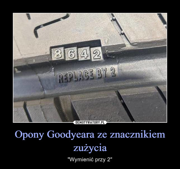 """Opony Goodyeara ze znacznikiem zużycia – """"Wymienić przy 2"""""""