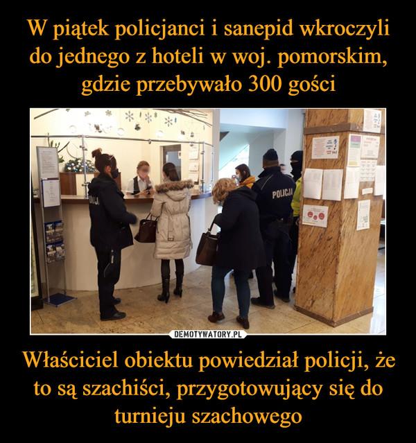 Właściciel obiektu powiedział policji, że to są szachiści, przygotowujący się do turnieju szachowego –