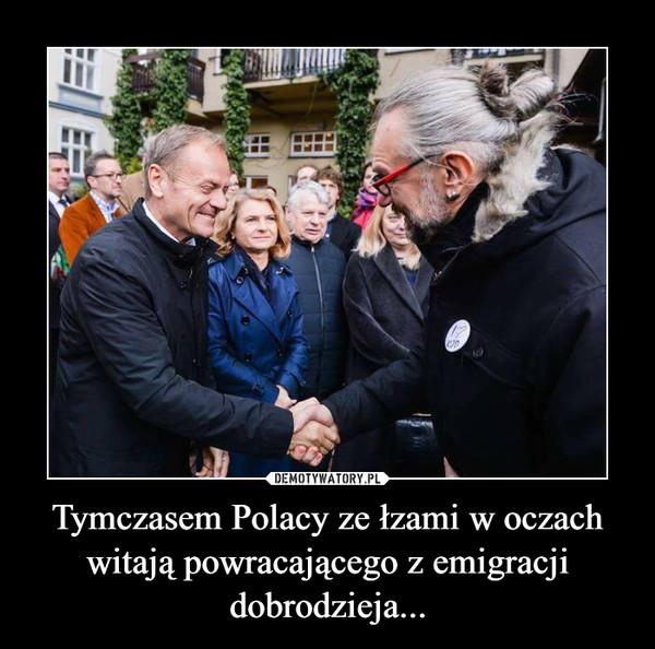 Tymczasem Polacy ze łzami w oczach witają powracającego z emigracji dobrodzieja... –