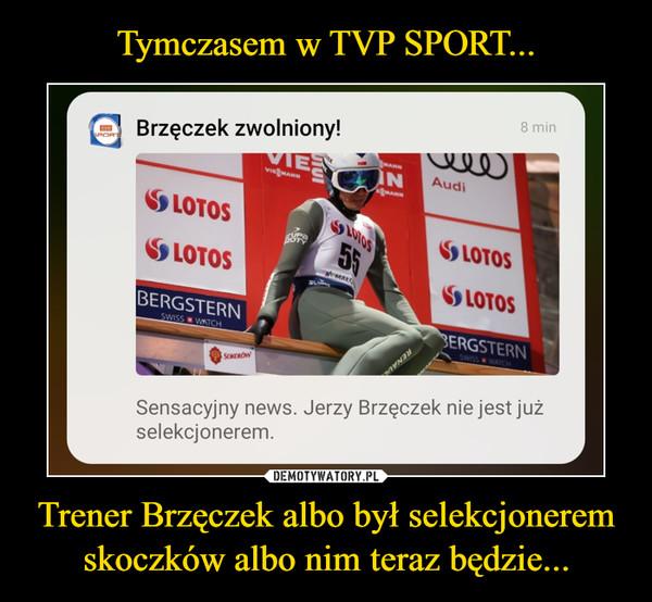 Trener Brzęczek albo był selekcjonerem skoczków albo nim teraz będzie... –