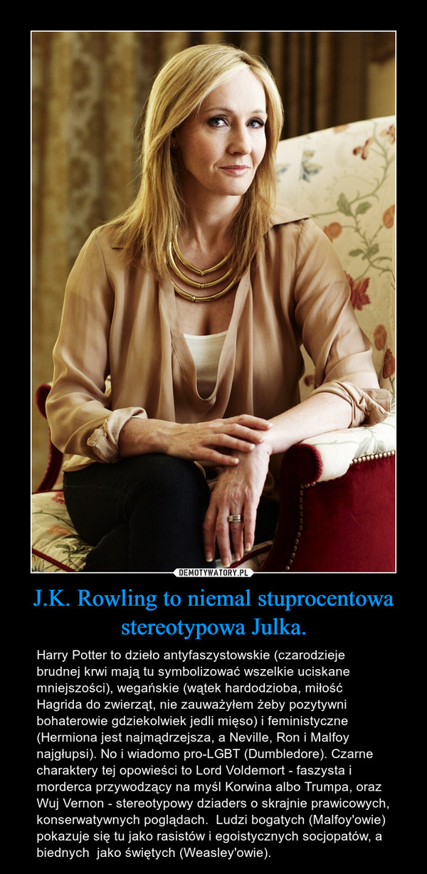 J.K. Rowling to niemal stuprocentowa stereotypowa Julka. – Harry Potter to dzieło antyfaszystowskie (czarodzieje brudnej krwi mają tu symbolizować wszelkie uciskane mniejszości), wegańskie (wątek hardodzioba, miłość Hagrida do zwierząt, nie zauważyłem żeby pozytywni bohaterowie gdziekolwiek jedli mięso) i feministyczne (Hermiona jest najmądrzejsza, a Neville, Ron i Malfoy najgłupsi). No i wiadomo pro-LGBT (Dumbledore). Czarne charaktery tej opowieści to Lord Voldemort - faszysta i morderca przywodzący na myśl Korwina albo Trumpa, oraz Wuj Vernon - stereotypowy dziaders o skrajnie prawicowych, konserwatywnych poglądach.  Ludzi bogatych (Malfoy'owie) pokazuje się tu jako rasistów i egoistycznych socjopatów, a biednych  jako świętych (Weasley'owie).