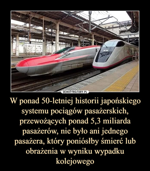 W ponad 50-letniej historii japońskiego systemu pociągów pasażerskich, przewożących ponad 5,3 miliarda pasażerów, nie było ani jednego pasażera, który poniósłby śmierć lub obrażenia w wyniku wypadku kolejowego