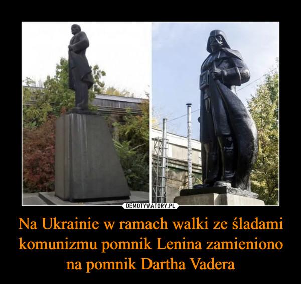 Na Ukrainie w ramach walki ze śladami komunizmu pomnik Lenina zamieniono na pomnik Dartha Vadera –