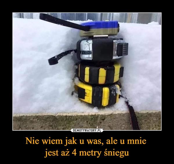 Nie wiem jak u was, ale u mnie jest aż 4 metry śniegu –