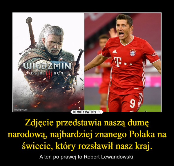 Zdjęcie przedstawia naszą dumę narodową, najbardziej znanego Polaka na świecie, który rozsławił nasz kraj. – A ten po prawej to Robert Lewandowski.