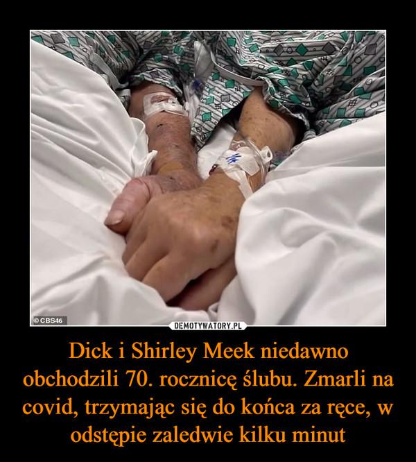 Dick i Shirley Meek niedawno obchodzili 70. rocznicę ślubu. Zmarli na covid, trzymając się do końca za ręce, w odstępie zaledwie kilku minut –