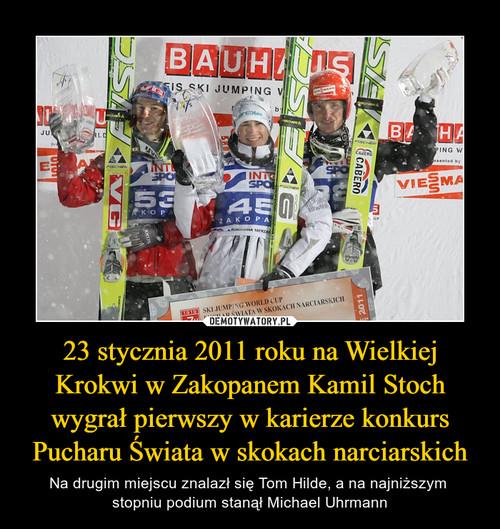 23 stycznia 2011 roku na Wielkiej Krokwi w Zakopanem Kamil Stoch wygrał pierwszy w karierze konkurs Pucharu Świata w skokach narciarskich